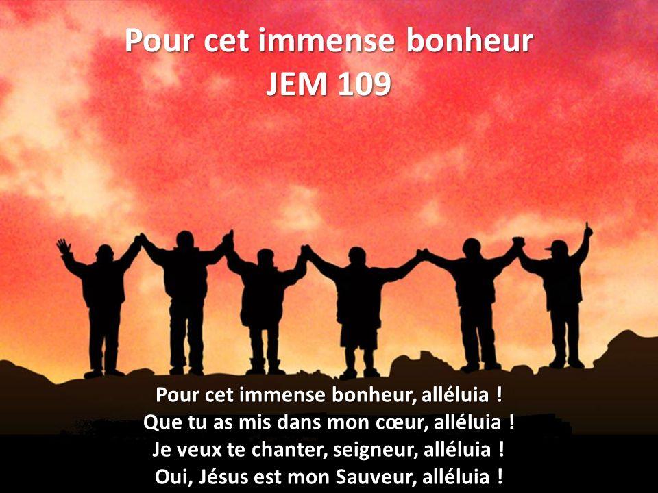 Pour cet immense bonheur JEM 109 Pour cet immense bonheur, alléluia .
