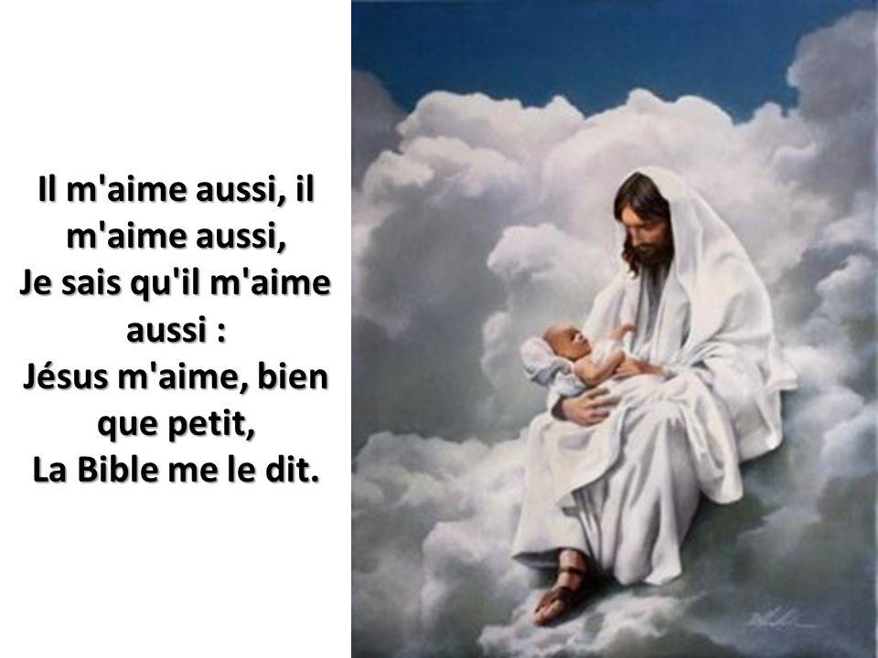 Il m aime aussi, il m aime aussi, Je sais qu il m aime aussi : Jésus m aime, bien que petit, La Bible me le dit.