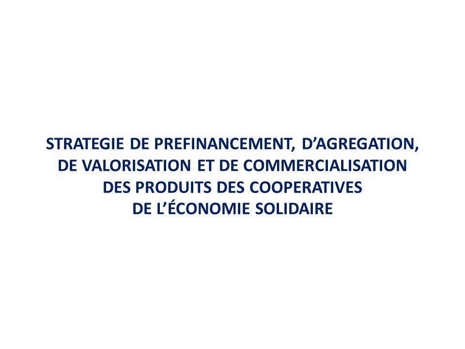 STRATEGIE DE PREFINANCEMENT, DAGREGATION, DE VALORISATION ET DE COMMERCIALISATION DES PRODUITS DES COOPERATIVES DE LÉCONOMIE SOLIDAIRE