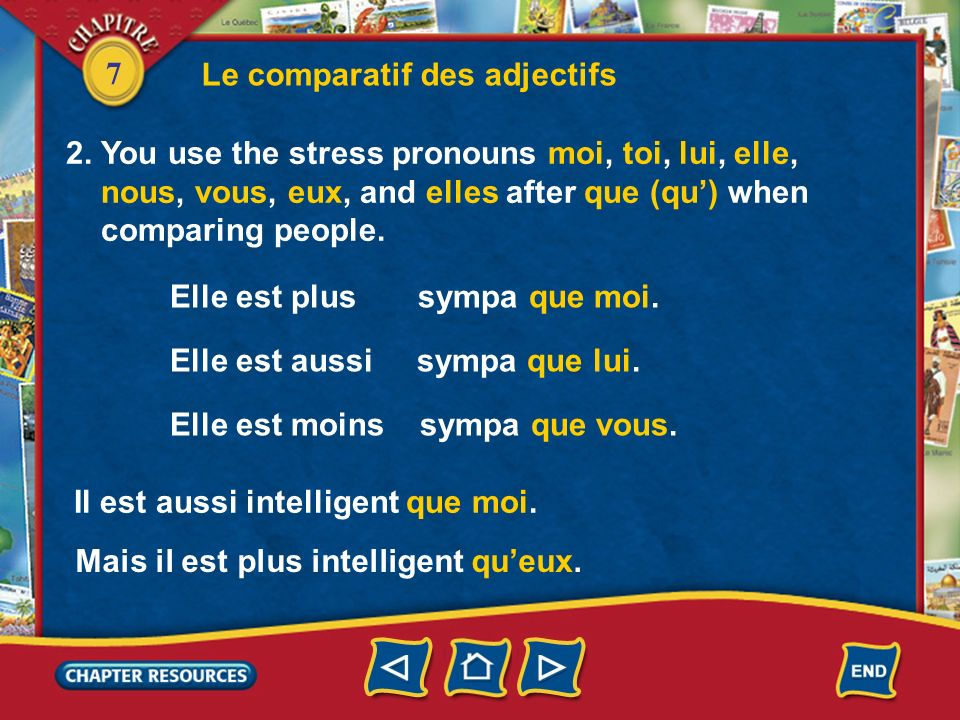 7 Le comparatif des adjectifs 2. You use the stress pronouns moi, toi, lui, elle, nous, vous, eux, and elles after que (qu) when comparing people. Ell