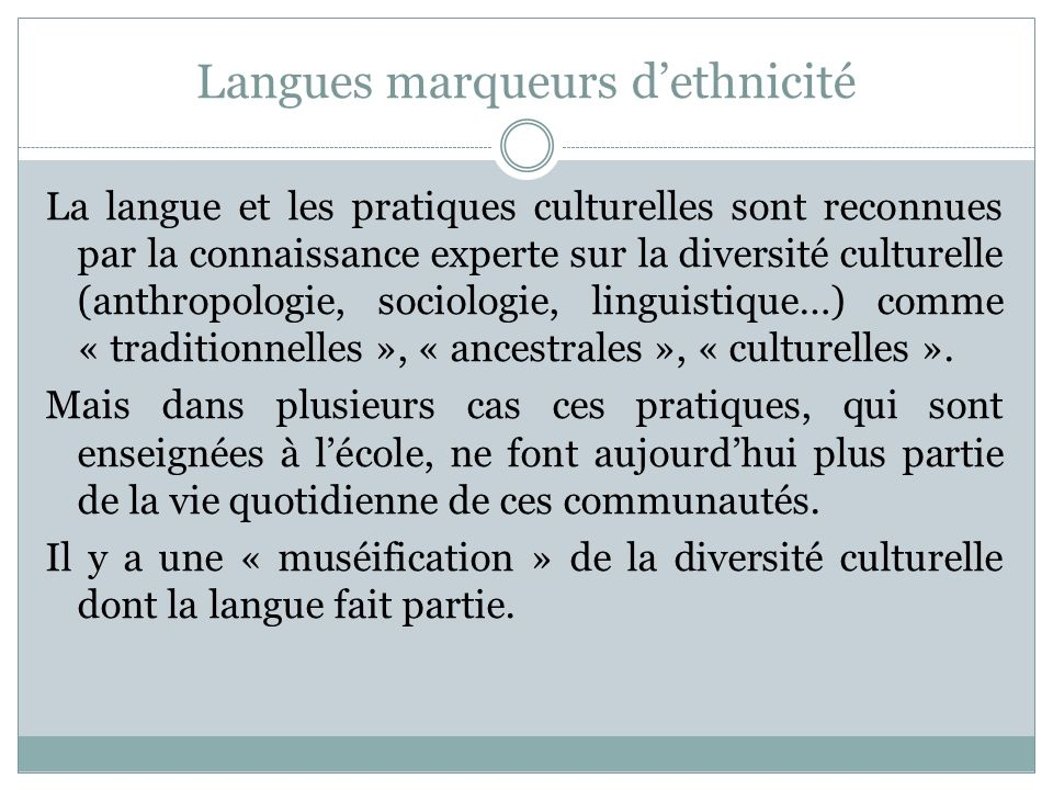 Langues marqueurs dethnicité La langue et les pratiques culturelles sont reconnues par la connaissance experte sur la diversité culturelle (anthropologie, sociologie, linguistique…) comme « traditionnelles », « ancestrales », « culturelles ».