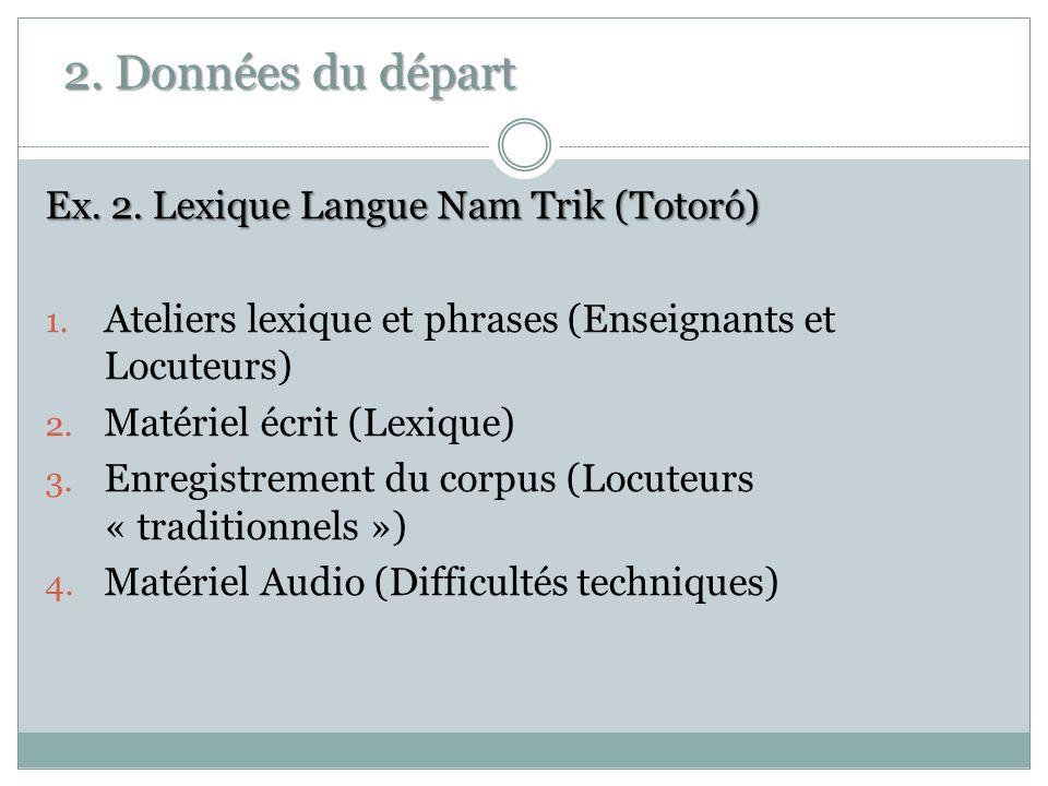 2. Données du départ Ex. 2. Lexique Langue Nam Trik (Totoró) 1. Ateliers lexique et phrases (Enseignants et Locuteurs) 2. Matériel écrit (Lexique) 3.