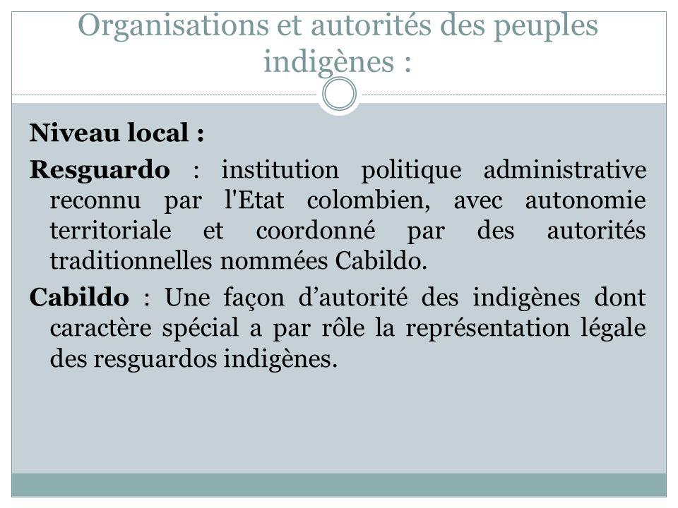Organisations et autorités des peuples indigènes : Niveau local : Resguardo : institution politique administrative reconnu par l Etat colombien, avec autonomie territoriale et coordonné par des autorités traditionnelles nommées Cabildo.