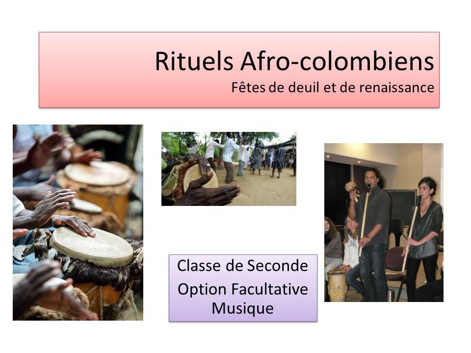 Rituels Afro-colombiens Fêtes de deuil et de renaissance Classe de Seconde Option Facultative Musique Classe de Seconde Option Facultative Musique