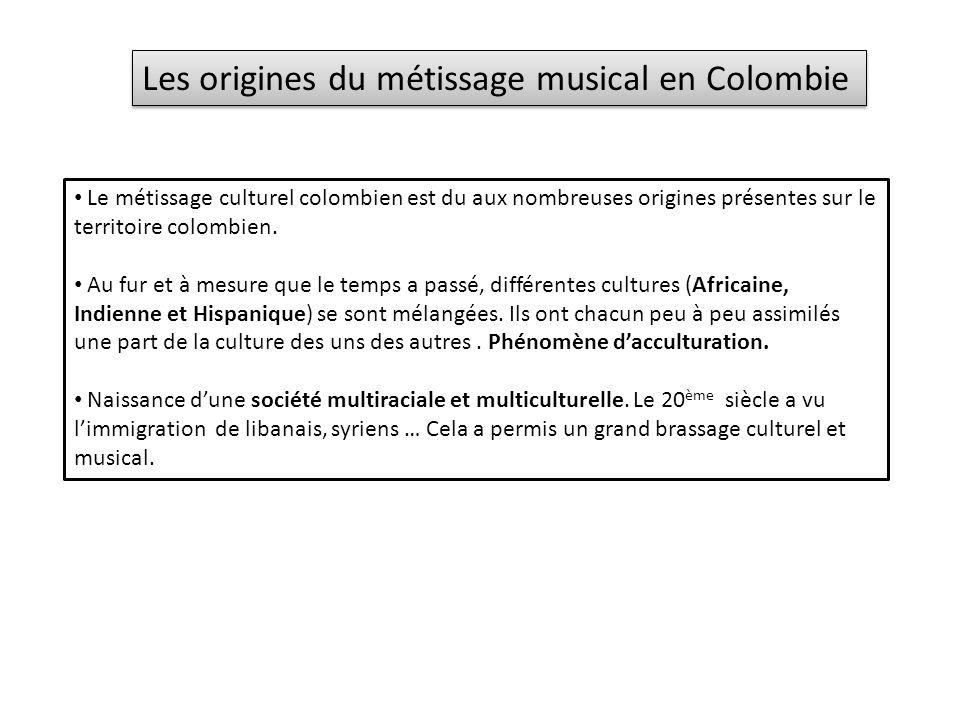 Les origines du métissage musical en Colombie Le métissage culturel colombien est du aux nombreuses origines présentes sur le territoire colombien.