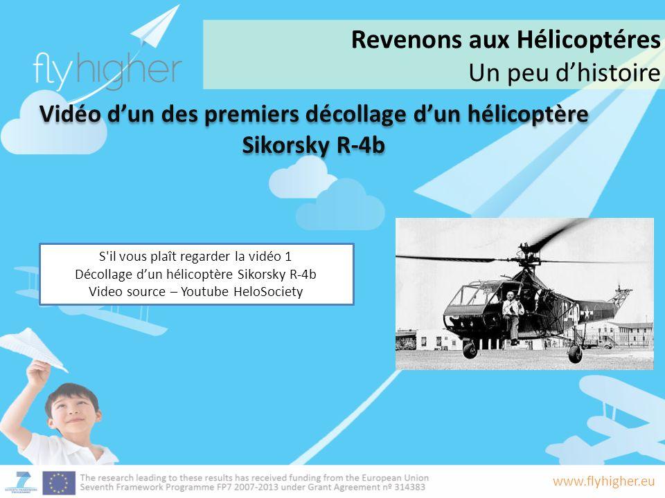 www.flyhigher.eu Revenons aux Hélicoptéres Un peu dhistoire Vidéo dun des premiers décollage dun hélicoptère Sikorsky R-4b S il vous plaît regarder la vidéo 1 Décollage dun hélicoptère Sikorsky R-4b Video source – Youtube HeloSociety