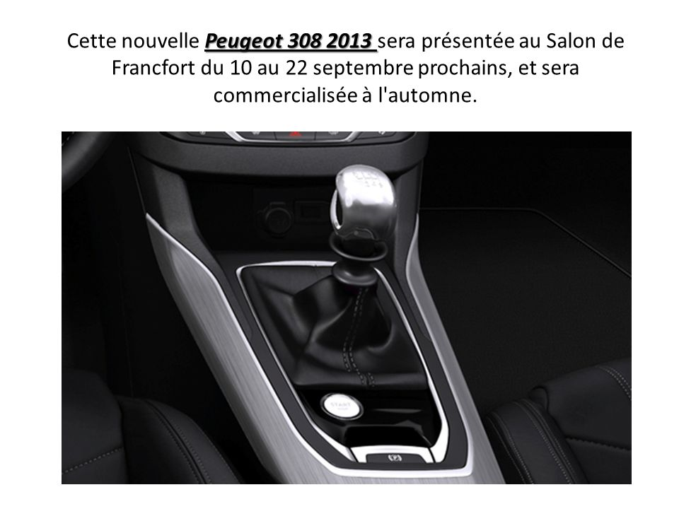 Peugeot 308 2013 Cette nouvelle Peugeot 308 2013 sera présentée au Salon de Francfort du 10 au 22 septembre prochains, et sera commercialisée à l'auto
