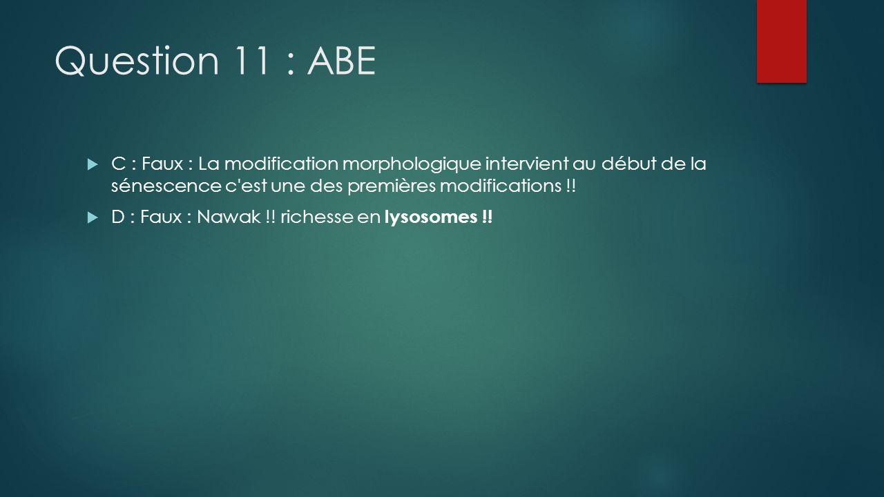 Question 11 : ABE C : Faux : La modification morphologique intervient au début de la sénescence c'est une des premières modifications !! D : Faux : Na