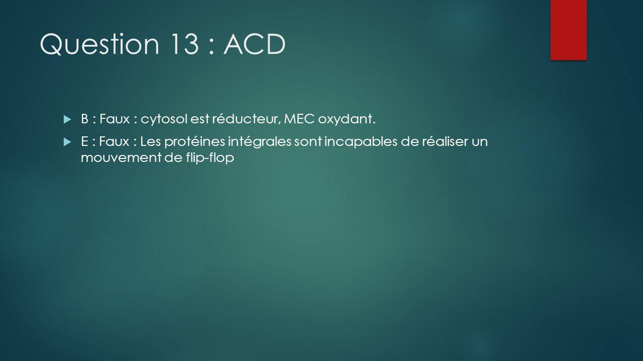 Question 13 : ACD B : Faux : cytosol est réducteur, MEC oxydant. E : Faux : Les protéines intégrales sont incapables de réaliser un mouvement de flip-