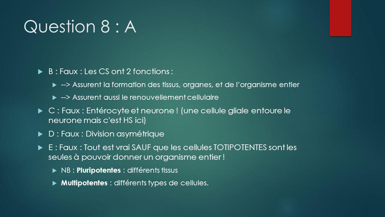 Question 8 : A B : Faux : Les CS ont 2 fonctions : --> Assurent la formation des tissus, organes, et de lorganisme entier --> Assurent aussi le renouv