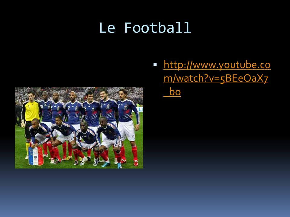 Le Football http://www.youtube.co m/watch v=5BEeOaX7 _bo http://www.youtube.co m/watch v=5BEeOaX7 _bo