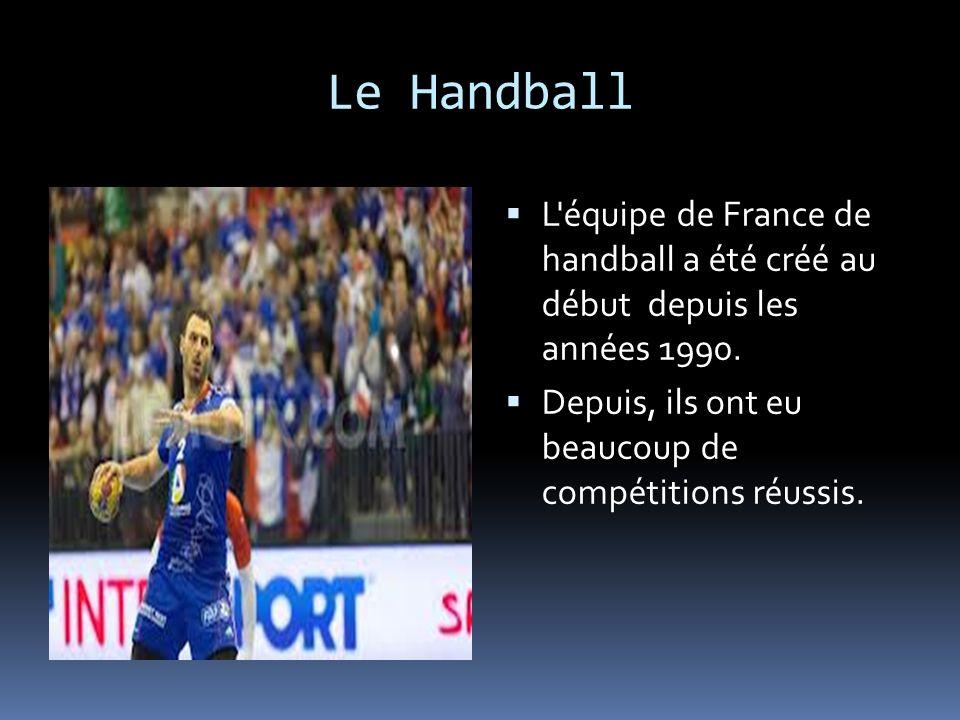 Le Handball L'équipe de France de handball a été créé au début depuis les années 1990. Depuis, ils ont eu beaucoup de compétitions réussis.