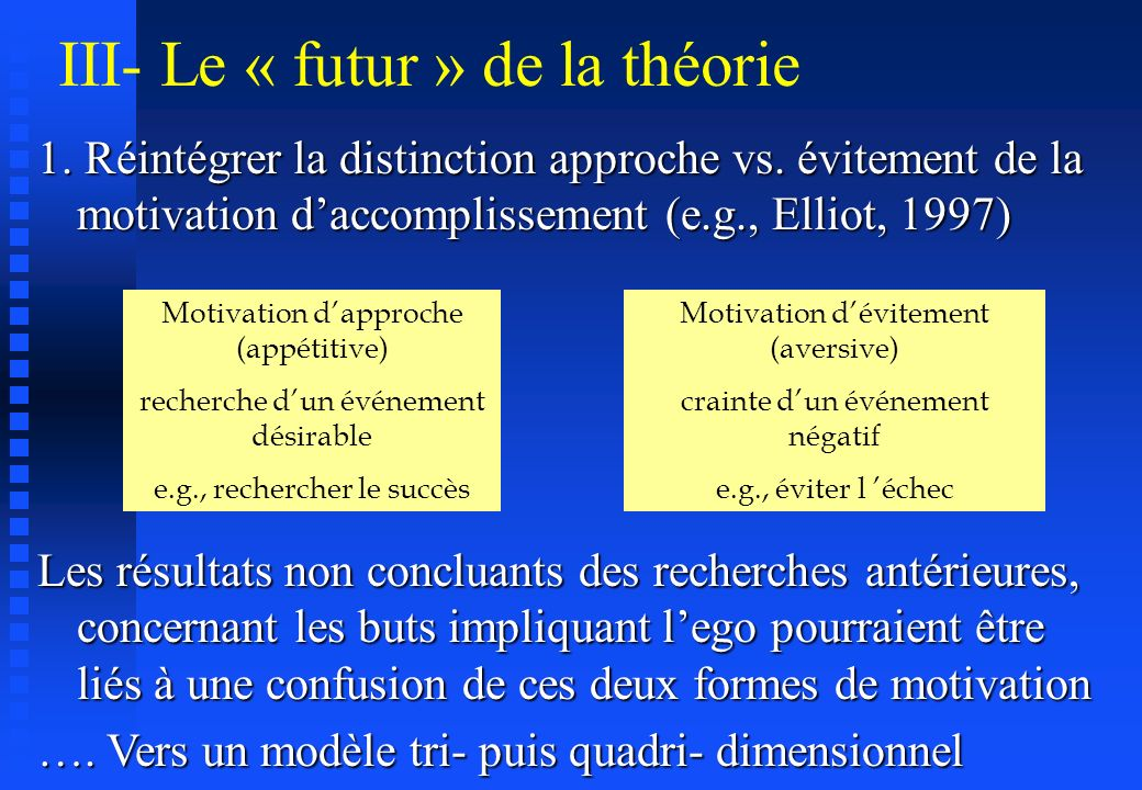 III- Le « futur » de la théorie 1. Réintégrer la distinction approche vs. évitement de la motivation daccomplissement (e.g., Elliot, 1997) Motivation