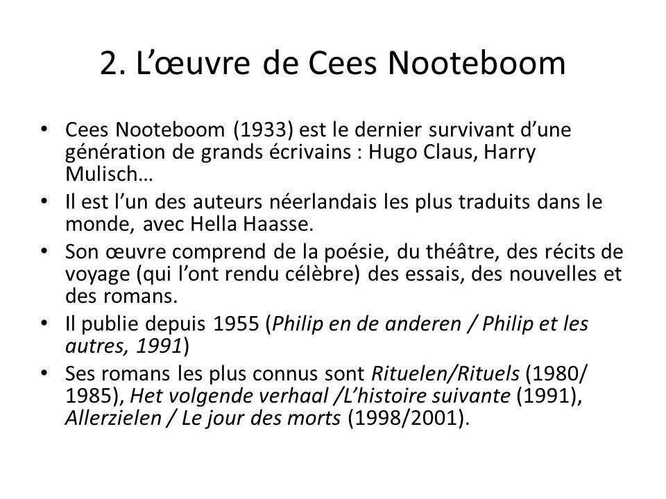 2. Lœuvre de Cees Nooteboom Cees Nooteboom (1933) est le dernier survivant dune génération de grands écrivains : Hugo Claus, Harry Mulisch… Il est lun