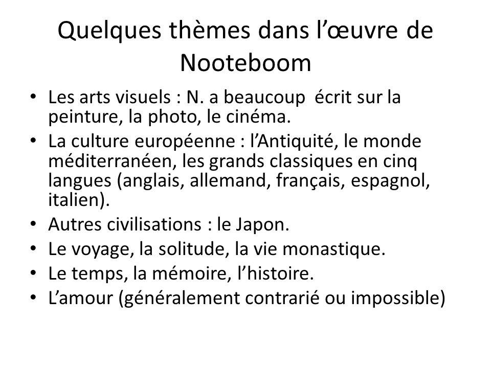 Quelques thèmes dans lœuvre de Nooteboom Les arts visuels : N. a beaucoup écrit sur la peinture, la photo, le cinéma. La culture européenne : lAntiqui