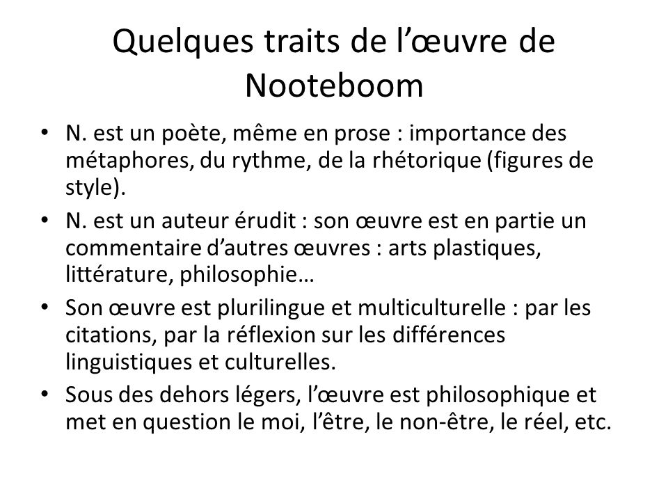 Quelques traits de lœuvre de Nooteboom N. est un poète, même en prose : importance des métaphores, du rythme, de la rhétorique (figures de style). N.