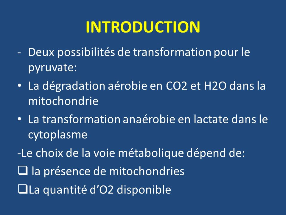 INTRODUCTION -Deux possibilités de transformation pour le pyruvate: La dégradation aérobie en CO2 et H2O dans la mitochondrie La transformation anaéro