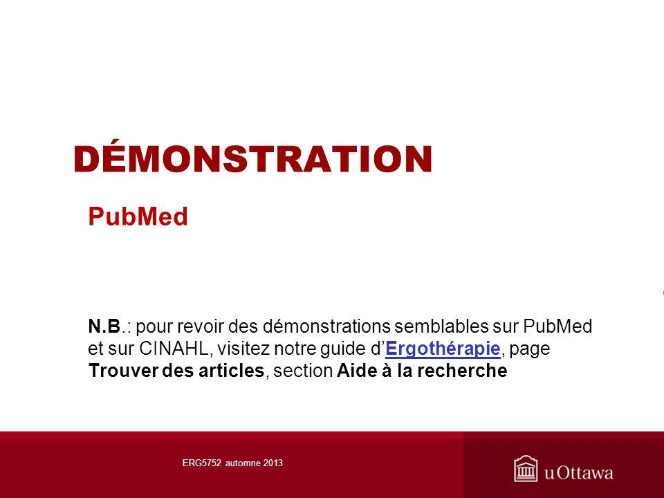 DÉMONSTRATION PubMed N.B.: pour revoir des démonstrations semblables sur PubMed et sur CINAHL, visitez notre guide dErgothérapie, page Trouver des articles, section Aide à la rechercheErgothérapie ERG5752 automne 2013