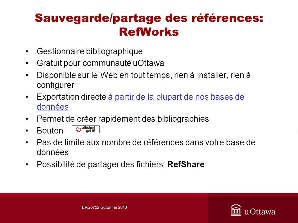 Sauvegarde/partage des références: RefWorks Gestionnaire bibliographique Gratuit pour communauté uOttawa Disponible sur le Web en tout temps, rien à installer, rien à configurer Exportation directe à partir de la plupart de nos bases de donnéesà partir de la plupart de nos bases de données Permet de créer rapidement des bibliographies Bouton Pas de limite aux nombre de références dans votre base de données Possibilité de partager des fichiers: RefShare ERG5752 automne 2013