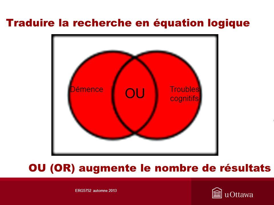 Traduire la recherche en équation logique OU DémenceTroubles cognitifs OU (OR) augmente le nombre de résultats ERG5752 automne 2013