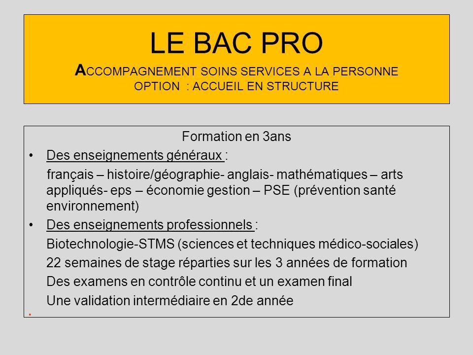 LE BAC PRO A CCOMPAGNEMENT SOINS SERVICES A LA PERSONNE OPTION : ACCUEIL EN STRUCTURE Formation en 3ans Des enseignements généraux : français – histoi