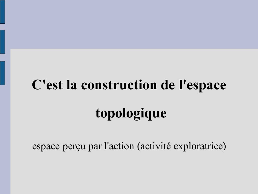 C'est la construction de l'espace topologique espace perçu par l'action (activité exploratrice)