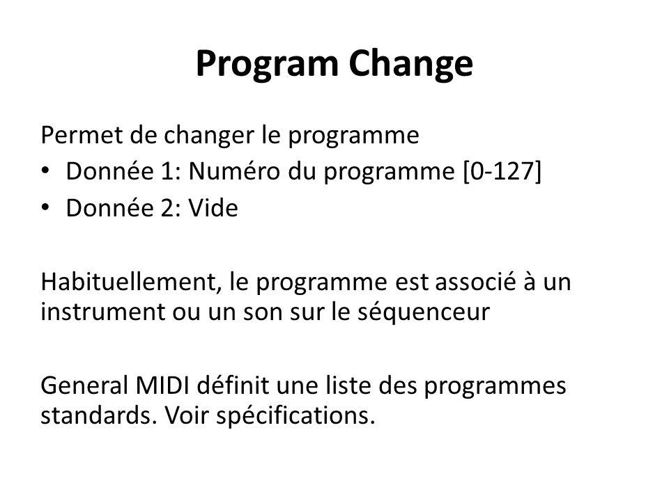 Program Change Permet de changer le programme Donnée 1: Numéro du programme [0-127] Donnée 2: Vide Habituellement, le programme est associé à un instrument ou un son sur le séquenceur General MIDI définit une liste des programmes standards.