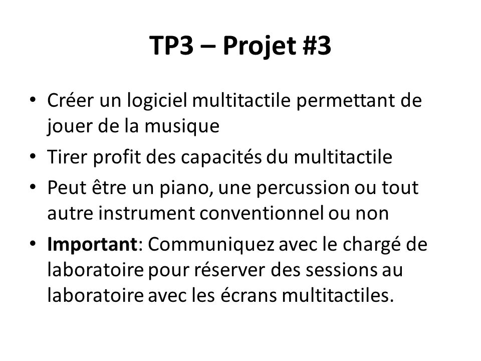 TP3 – Projet #3 Créer un logiciel multitactile permettant de jouer de la musique Tirer profit des capacités du multitactile Peut être un piano, une percussion ou tout autre instrument conventionnel ou non Important: Communiquez avec le chargé de laboratoire pour réserver des sessions au laboratoire avec les écrans multitactiles.