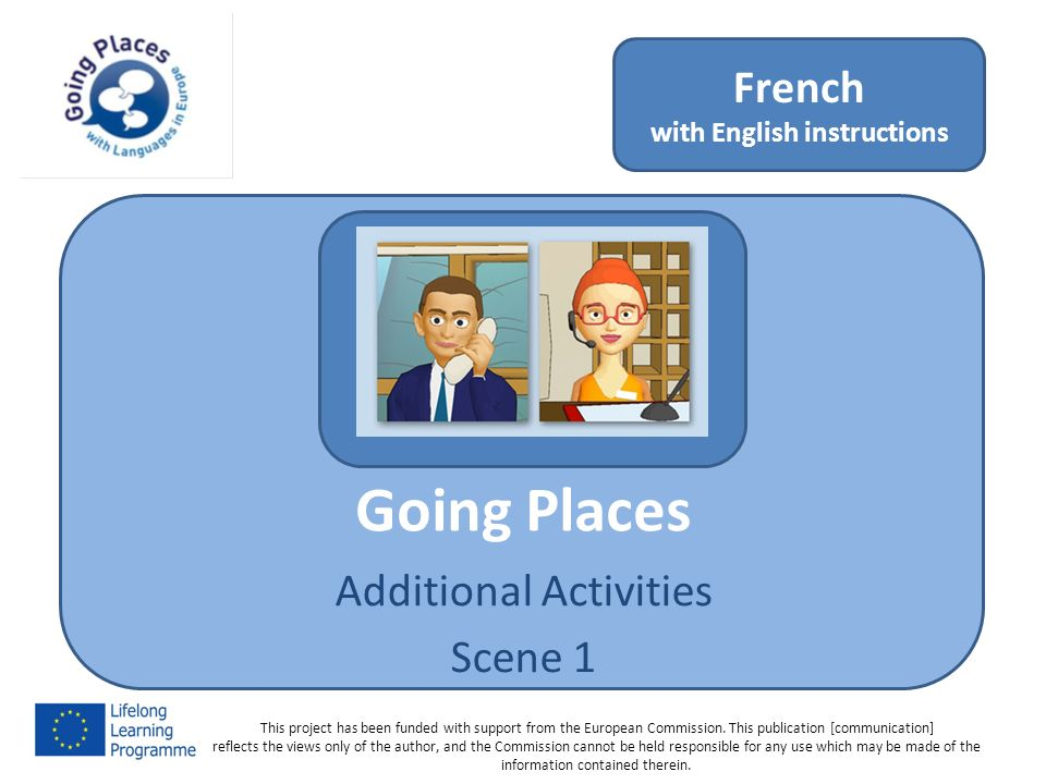 Going Places Additional Activities Scene 1 French with English instructions This project has been funded with support from the European Commission.