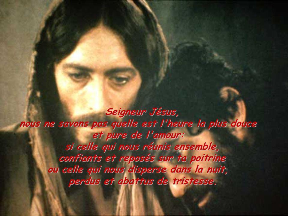 Seigneur Jésus, nous ne savons pas quelle est l'heure la plus douce et pure de l'amour: si celle qui nous réunis ensemble, confiants et reposés sur ta