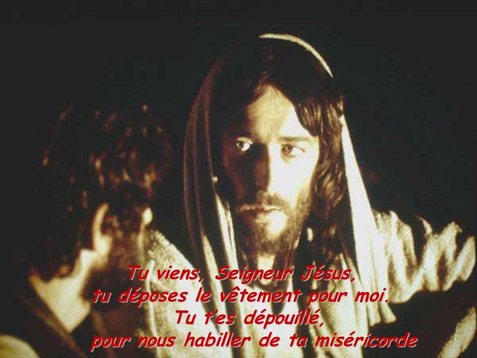 Tu viens, Seigneur Jésus, tu déposes le vêtement pour moi. Tu tes dépouillé, pour nous habiller de ta miséricorde