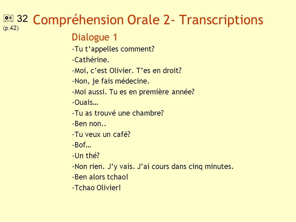 Compréhension Orale 2- Transcriptions Dialogue 1 -Tu tappelles comment? -Cathérine. -Moi, cest Olivier. Tes en droit? -Non, je fais médecine. -Moi aus