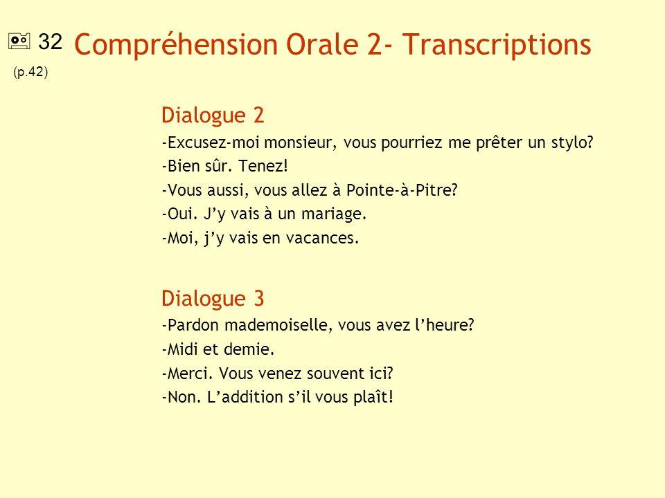 Compréhension Orale 2- Transcriptions Dialogue 2 -Excusez-moi monsieur, vous pourriez me prêter un stylo? -Bien sûr. Tenez! -Vous aussi, vous allez à