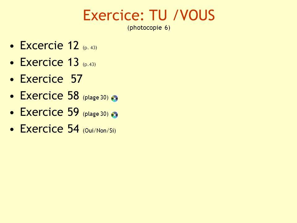 Exercice: TU /VOUS (photocopie 6) Excercie 12 (p. 43) Exercice 13 (p.43) Exercice 57 Exercice 58 (plage 30) Exercice 59 (plage 30) Exercice 54 (Oui/No