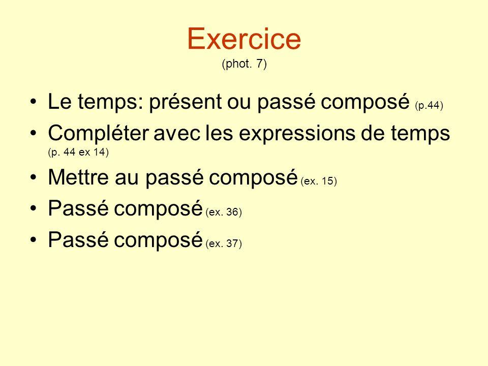 Exercice (phot. 7) Le temps: présent ou passé composé (p.44) Compléter avec les expressions de temps (p. 44 ex 14) Mettre au passé composé (ex. 15) Pa