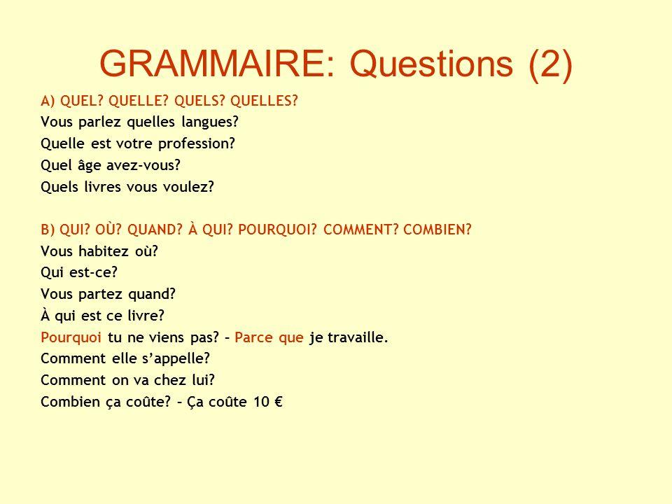 GRAMMAIRE: Questions (2) A) QUEL? QUELLE? QUELS? QUELLES? Vous parlez quelles langues? Quelle est votre profession? Quel âge avez-vous? Quels livres v