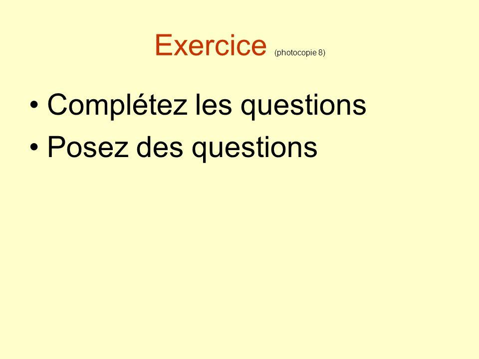 Exercice (photocopie 8) Complétez les questions Posez des questions