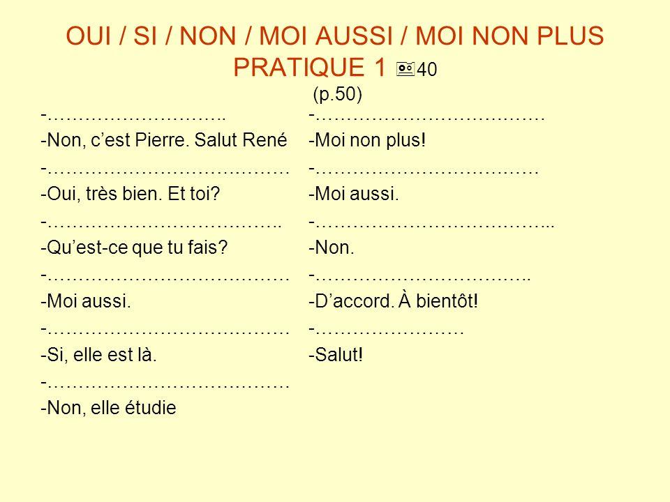 OUI / SI / NON / MOI AUSSI / MOI NON PLUS PRATIQUE 1 40 (p.50) -………………………..-………………………………. -Non, cest Pierre. Salut René-Moi non plus! -…………………………………-…