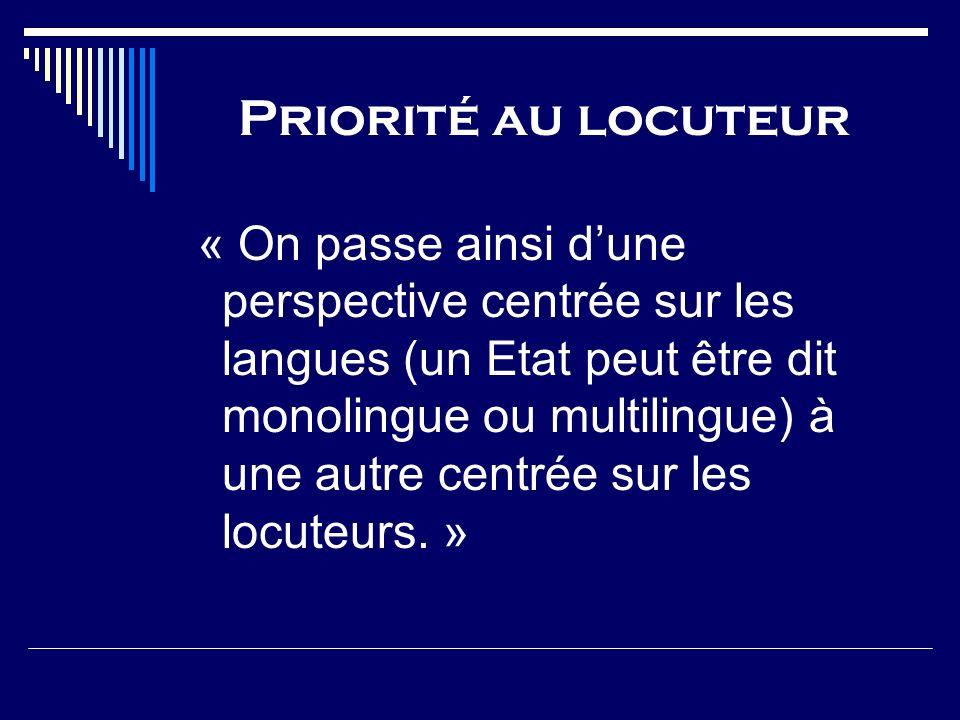 Priorité au locuteur « On passe ainsi dune perspective centrée sur les langues (un Etat peut être dit monolingue ou multilingue) à une autre centrée s