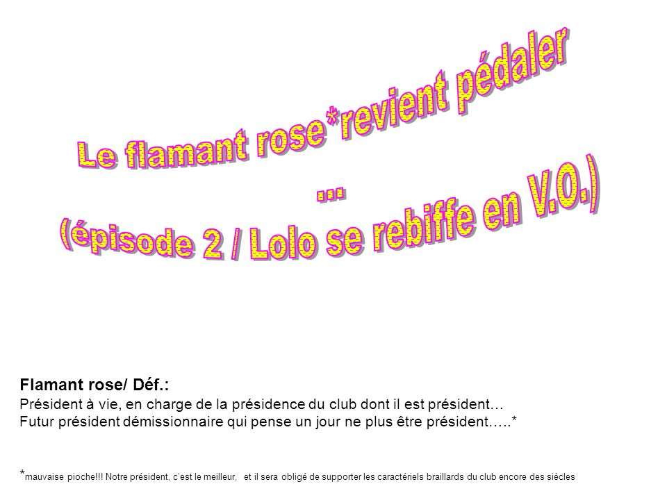 Flamant rose/ Déf.: Président à vie, en charge de la présidence du club dont il est président… Futur président démissionnaire qui pense un jour ne plu