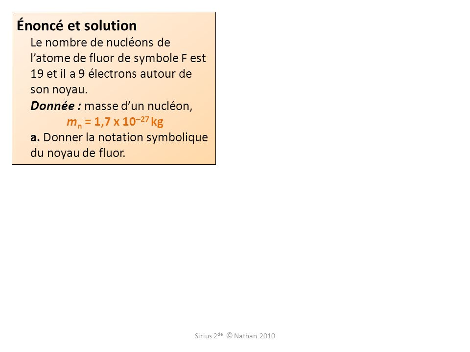 Énoncé et solution Le nombre de nucléons de latome de fluor de symbole F est 19 et il a 9 électrons autour de son noyau. Donnée : masse dun nucléon, m