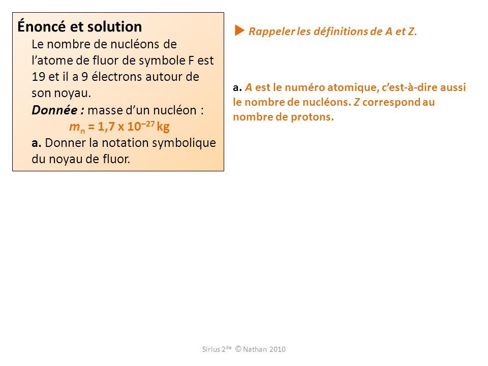 Énoncé et solution Le nombre de nucléons de latome de fluor de symbole F est 19 et il a 9 électrons autour de son noyau. Donnée : masse dun nucléon :