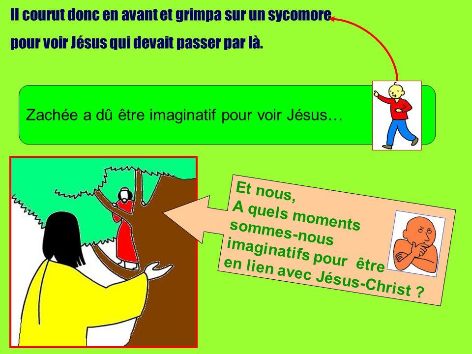Il courut donc en avant et grimpa sur un sycomore pour voir Jésus qui devait passer par là. Zachée a dû être imaginatif pour voir Jésus… Et nous, A qu