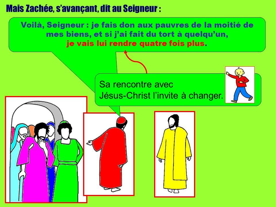 Mais Zachée, savançant, dit au Seigneur : Voilà, Seigneur : je fais don aux pauvres de la moitié de mes biens, et si jai fait du tort à quelquun, je v
