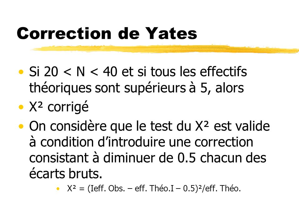 Correction de Yates Si 20 < N < 40 et si tous les effectifs théoriques sont supérieurs à 5, alors X² corrigé On considère que le test du X² est valide