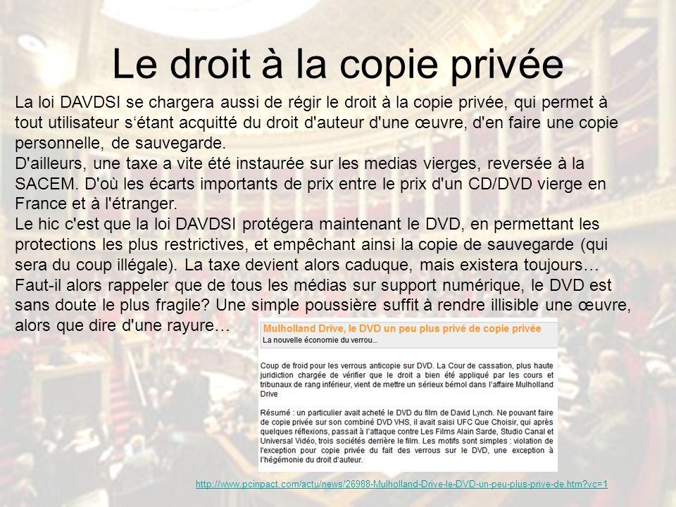 Le droit à la copie privée La loi DAVDSI se chargera aussi de régir le droit à la copie privée, qui permet à tout utilisateur sétant acquitté du droit d auteur d une œuvre, d en faire une copie personnelle, de sauvegarde.