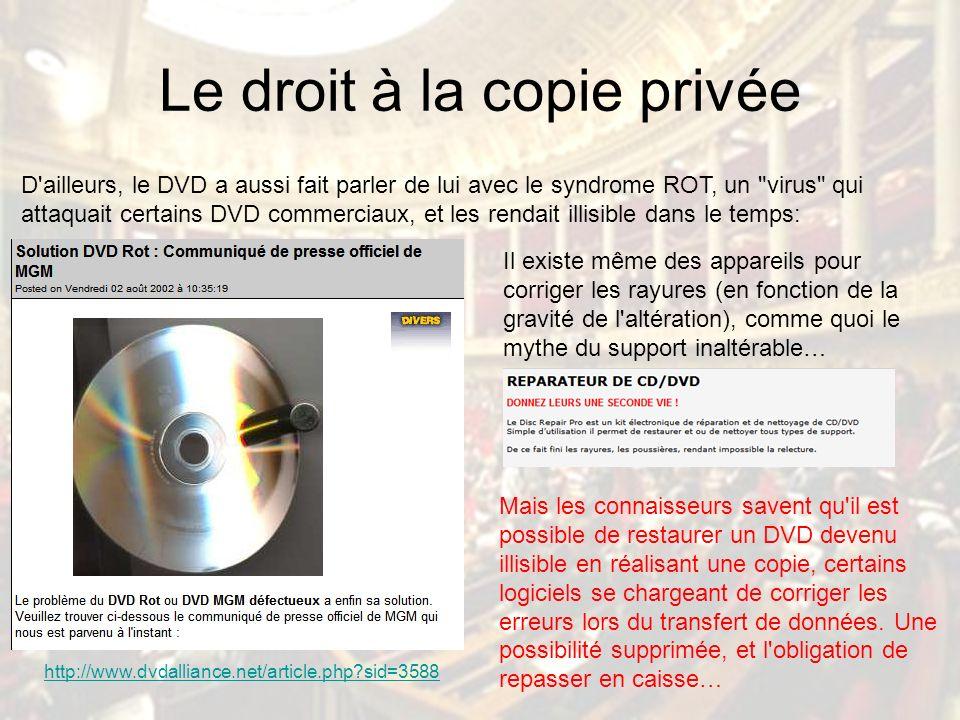 Le droit à la copie privée D ailleurs, le DVD a aussi fait parler de lui avec le syndrome ROT, un virus qui attaquait certains DVD commerciaux, et les rendait illisible dans le temps: http://www.dvdalliance.net/article.php sid=3588 Il existe même des appareils pour corriger les rayures (en fonction de la gravité de l altération), comme quoi le mythe du support inaltérable… Mais les connaisseurs savent qu il est possible de restaurer un DVD devenu illisible en réalisant une copie, certains logiciels se chargeant de corriger les erreurs lors du transfert de données.