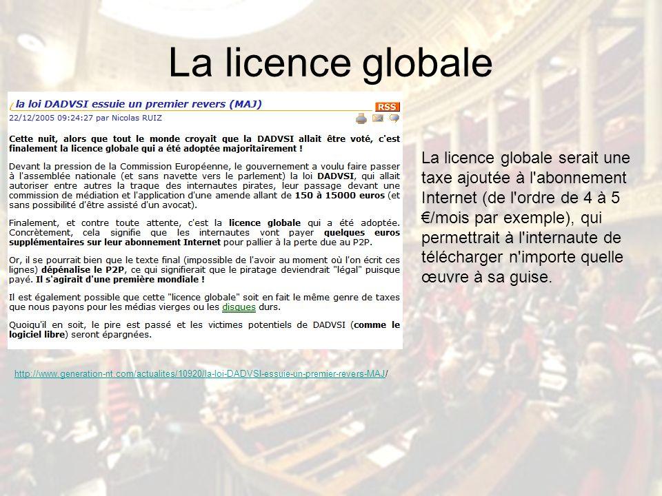 La licence globale http://www.generation-nt.com/actualites/10920/la-loi-DADVSI-essuie-un-premier-revers-MAJ/ La licence globale serait une taxe ajoutée à l abonnement Internet (de l ordre de 4 à 5 /mois par exemple), qui permettrait à l internaute de télécharger n importe quelle œuvre à sa guise.