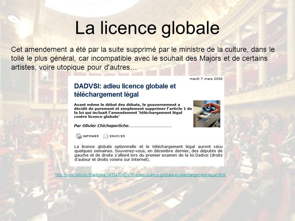 La licence globale Cet amendement a été par la suite supprimé par le ministre de la culture, dans le tollé le plus général, car incompatible avec le souhait des Majors et de certains artistes, voire utopique pour d autres… http://www.silicon.fr/articles/14154/DADVSI-adieu-licence-globale-et-telechargement-legal.html