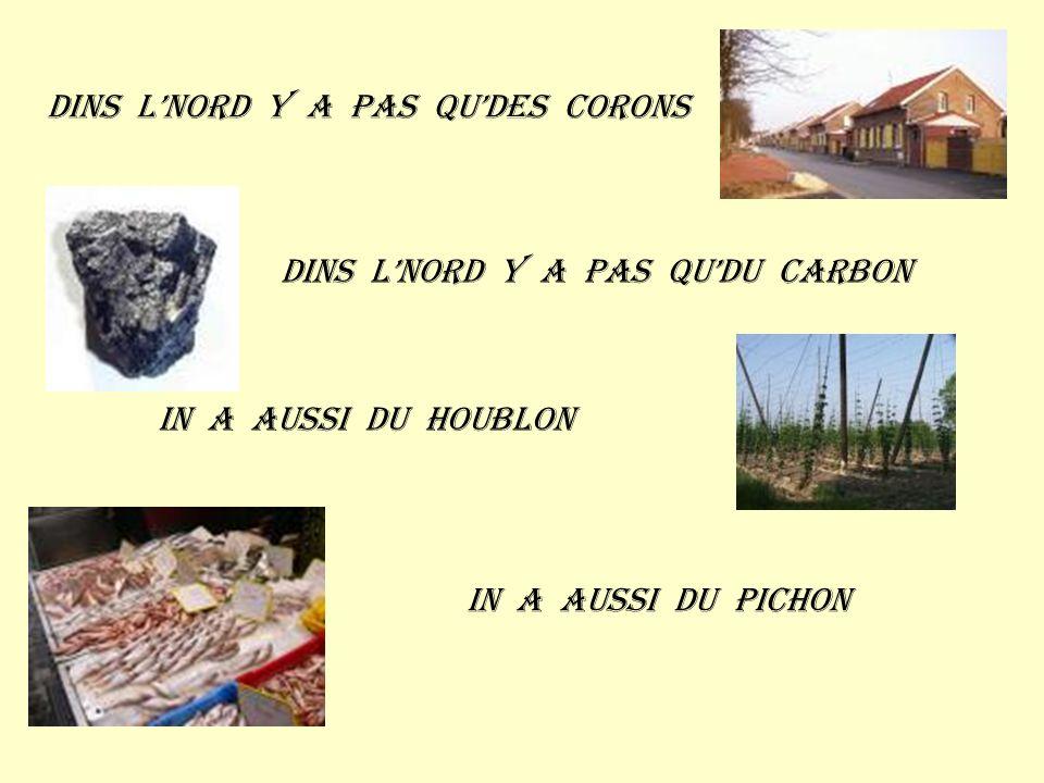 Dins lnord y a pas qudes corons Dins lnord y a pas qudu carbon In a aussi du houblon In a aussi du pichon